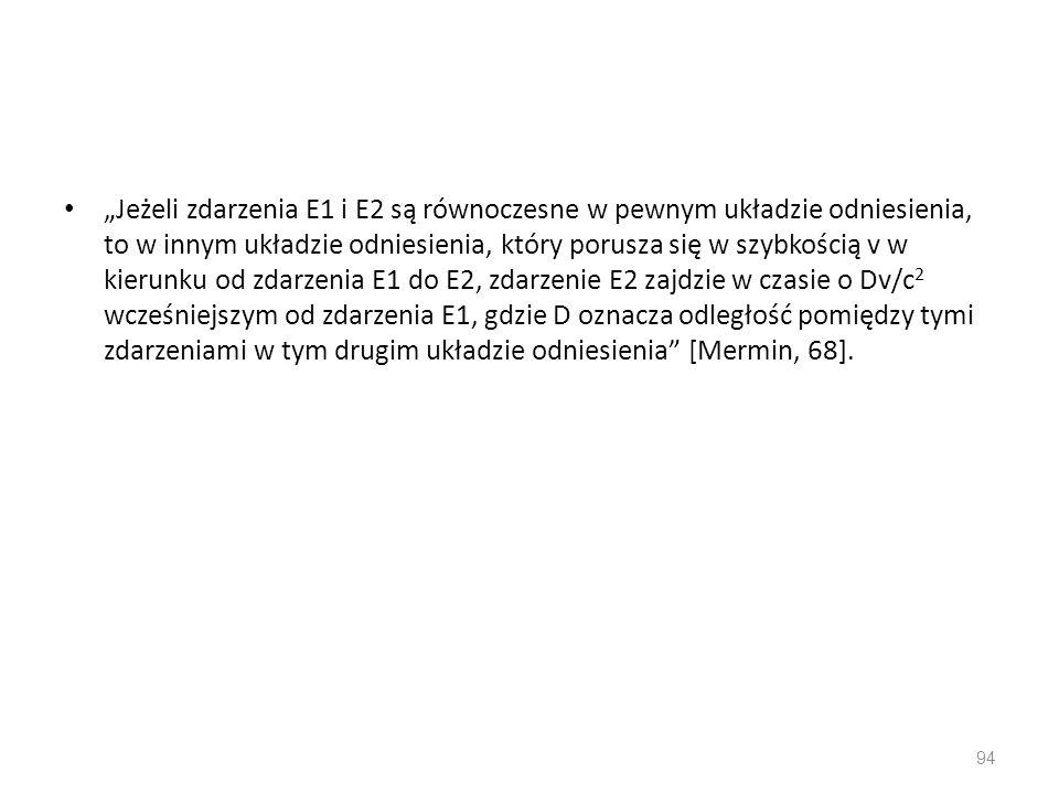 """""""Jeżeli zdarzenia E1 i E2 są równoczesne w pewnym układzie odniesienia, to w innym układzie odniesienia, który porusza się w szybkością v w kierunku od zdarzenia E1 do E2, zdarzenie E2 zajdzie w czasie o Dv/c2 wcześniejszym od zdarzenia E1, gdzie D oznacza odległość pomiędzy tymi zdarzeniami w tym drugim układzie odniesienia [Mermin, 68]."""